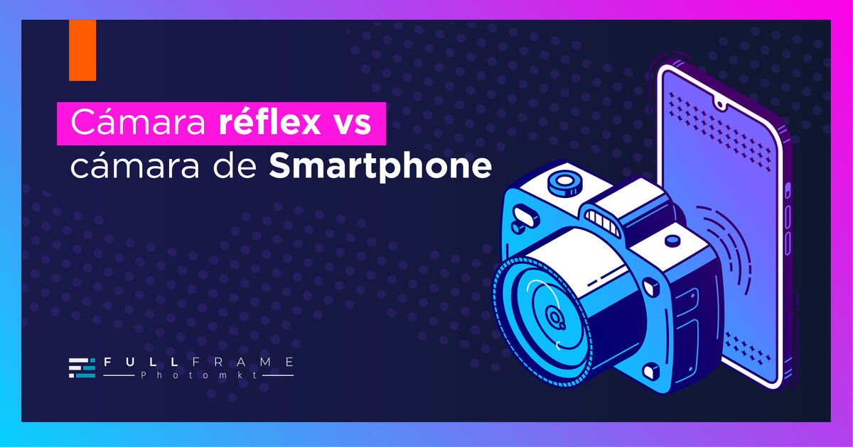 Blog-FullFrame-Photomkt-camara-reflex-vs-camara-celular